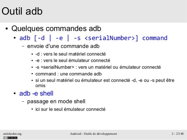 antislashn.org Android - Outils de développement 2 - 23/48 Outil adb ● Quelques commandes adb ● adb [-d | -e | -s <serialN...