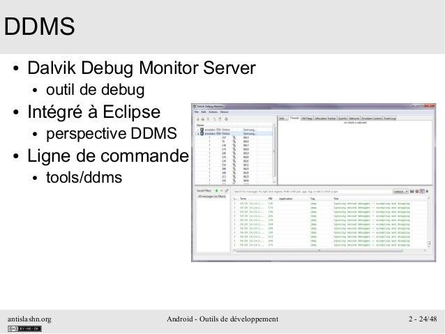 antislashn.org Android - Outils de développement 2 - 24/48 DDMS ● Dalvik Debug Monitor Server ● outil de debug ● Intégré à...