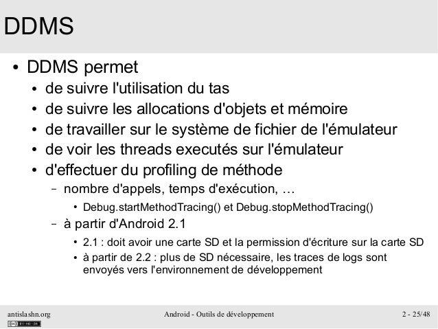 antislashn.org Android - Outils de développement 2 - 25/48 DDMS ● DDMS permet ● de suivre l'utilisation du tas ● de suivre...