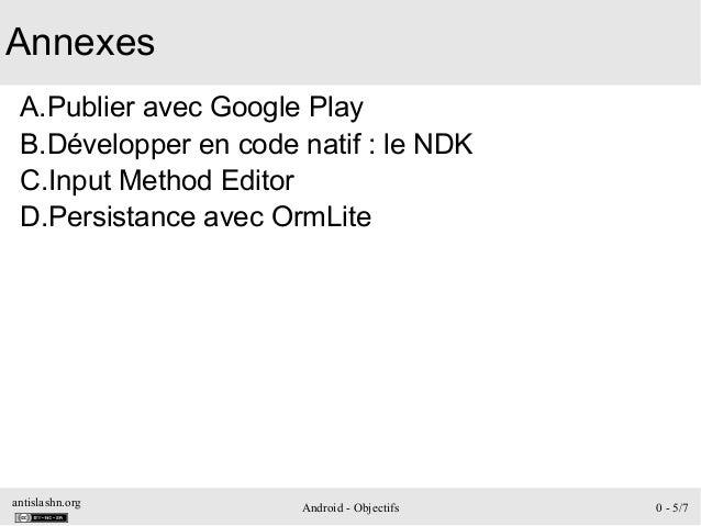 antislashn.org Android - Objectifs 0 - 5/7 Annexes A.Publier avec Google Play B.Développer en code natif: le NDK C.Input ...