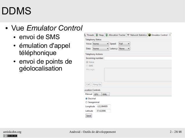 antislashn.org Android - Outils de développement 2 - 28/48 DDMS ● Vue Emulator Control ● envoi de SMS ● émulation d'appel ...