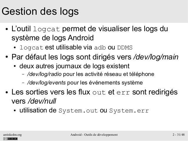 antislashn.org Android - Outils de développement 2 - 31/48 Gestion des logs ● L'outil logcat permet de visualiser les logs...