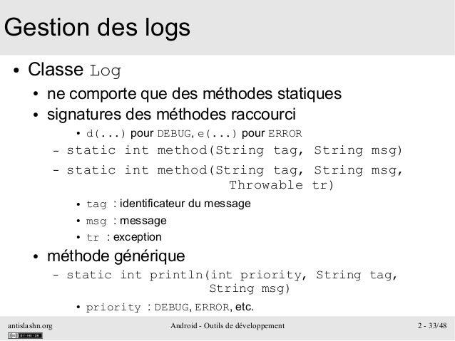 antislashn.org Android - Outils de développement 2 - 33/48 Gestion des logs ● Classe Log ● ne comporte que des méthodes st...