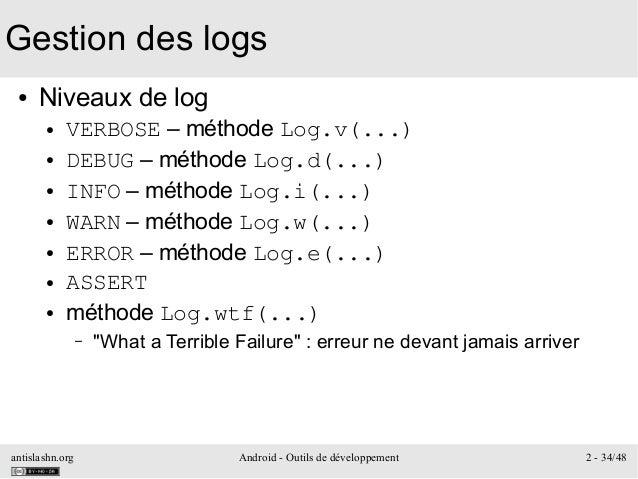 antislashn.org Android - Outils de développement 2 - 34/48 Gestion des logs ● Niveaux de log ● VERBOSE – méthode Log.v(......
