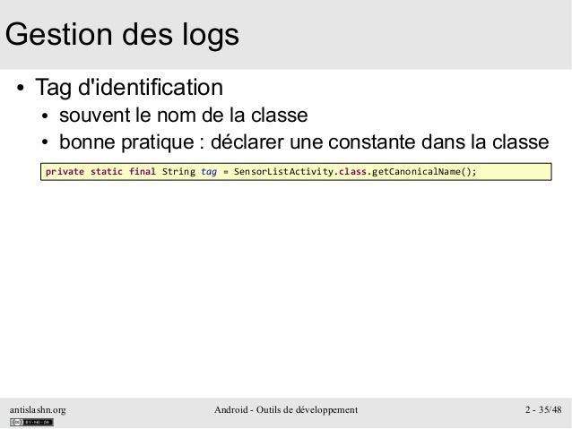 antislashn.org Android - Outils de développement 2 - 35/48 Gestion des logs ● Tag d'identification ● souvent le nom de la ...