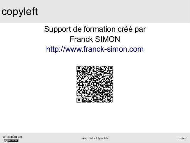 antislashn.org Android - Objectifs 0 - 6/7 copyleft Support de formation créé par Franck SIMON http://www.franck-simon.com