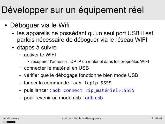 antislashn.org Android - Outils de développement 2 - 48/48 Développer sur un équipement réel ● Déboguer via le Wifi ● les ...