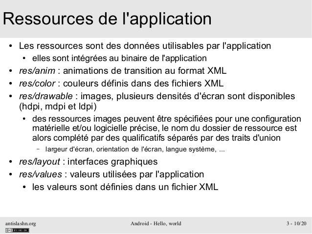 antislashn.org Android - Hello, world 3 - 10/20 Ressources de l'application ● Les ressources sont des données utilisables ...