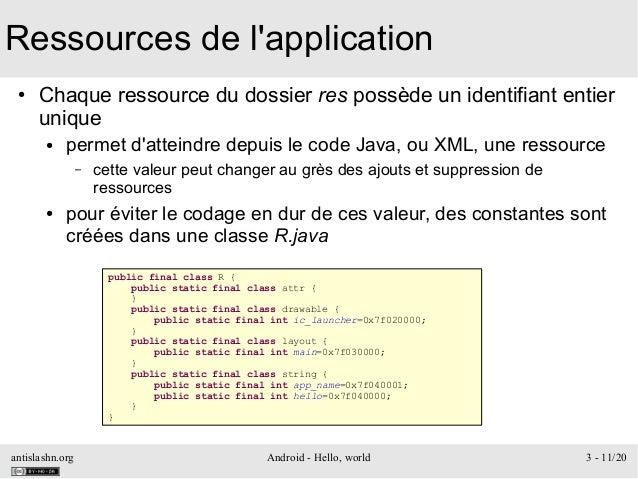 antislashn.org Android - Hello, world 3 - 11/20 Ressources de l'application ● Chaque ressource du dossier res possède un i...