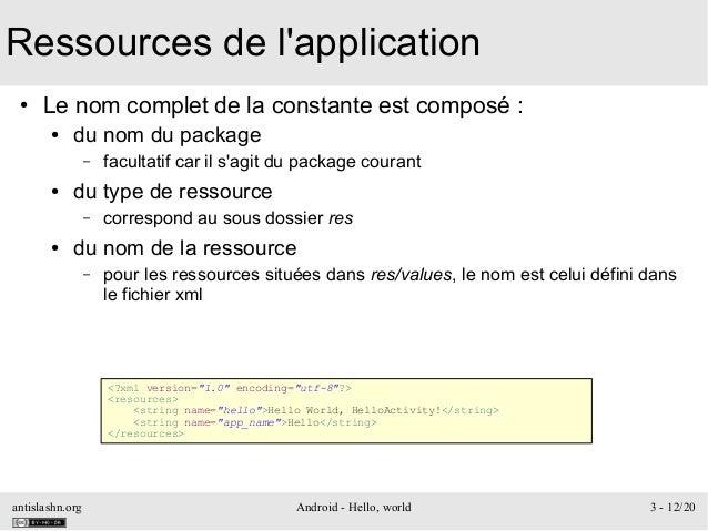 antislashn.org Android - Hello, world 3 - 12/20 Ressources de l'application ● Le nom complet de la constante est composé :...