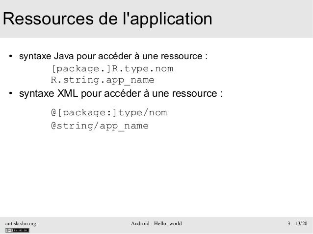 antislashn.org Android - Hello, world 3 - 13/20 Ressources de l'application ● syntaxe Java pour accéder à une ressource : ...