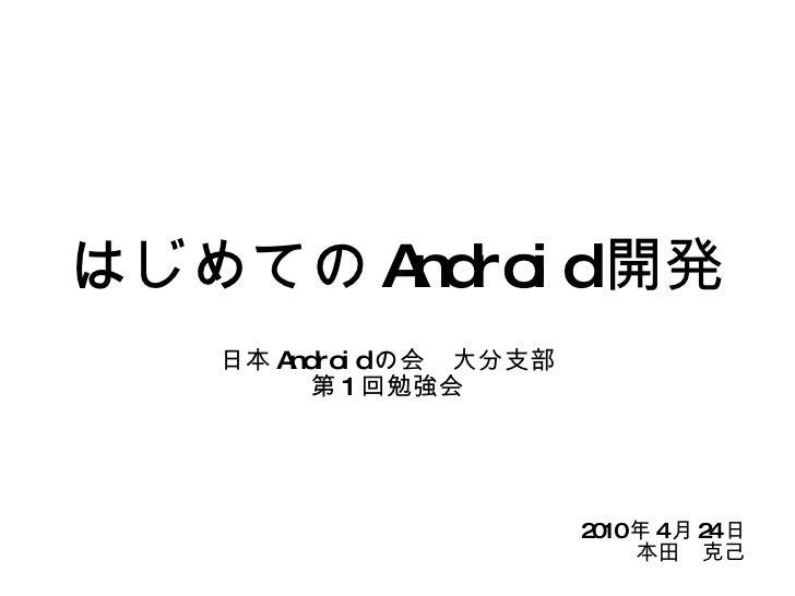 はじめての Android 開発 日本 Android の会 大分支部 第 1 回勉強会 2010 年 4 月 24 日 本田 克己