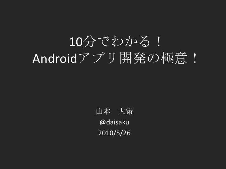 10分でわかる!Androidアプリ開発の極意!<br />山本 大策<br />@daisaku<br />2010/5/26<br />
