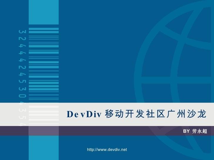 Dev Div 移动开发社区广州沙龙 BY  劳永超 http://www.devdiv.net