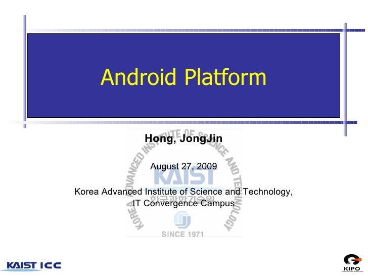 Android Platform Hong, JongJin August 27, 2009 Korea Advanced Institute of Science and Technology, IT Convergence Campus
