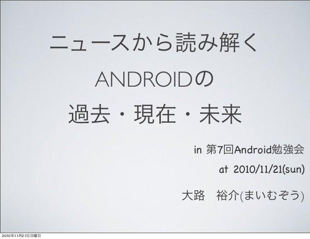 ニュースから読み解く ANDROIDの 過去・現在・未来 in 第7回Android勉強会 at 2010/11/21(sun) 大路裕介(まいむぞう) 2010年11月21日日曜日