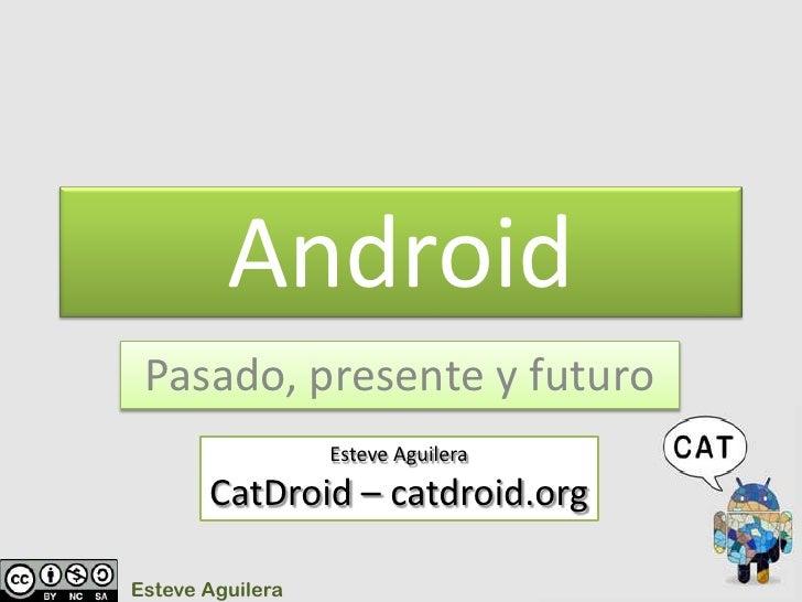 Android<br />Pasado, presente y futuro<br />Esteve Aguilera<br />CatDroid – catdroid.org<br />Esteve Aguilera<br />
