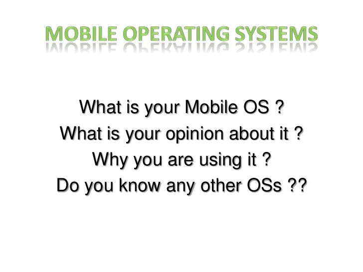 Mobile Operating Systems<br />What is your Mobile OS ?<br />What is your opinion about it ?<br />Why you are using it ?<br...