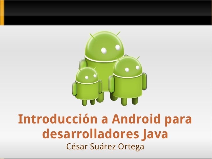 Introducción a Android para desarrolladores Java César Suárez Ortega