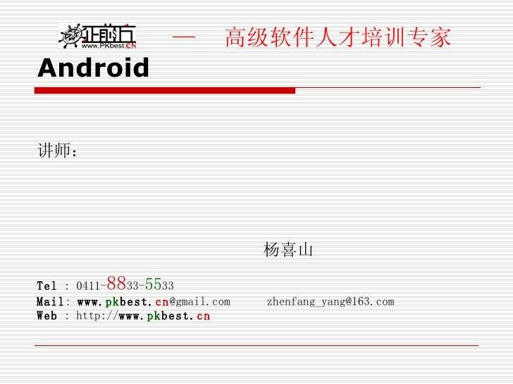 Android <ul><li>讲师: </li></ul><ul><li>杨喜山 </li></ul><ul><li>Tel  : 0411- 88 33- 55 33 </li></ul><ul><li>Mail :  www. pk be...