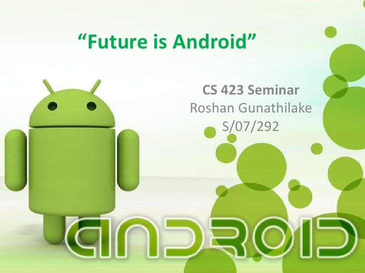 """Future is Android""             CS 423 Seminar           Roshan Gunathilake                S/07/292"