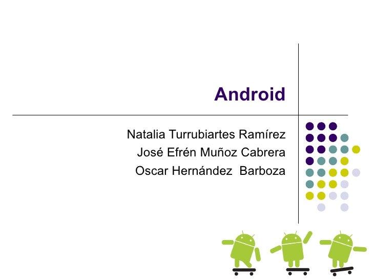 AndroidNatalia Turrubiartes Ramírez José Efrén Muñoz Cabrera Oscar Hernández Barboza