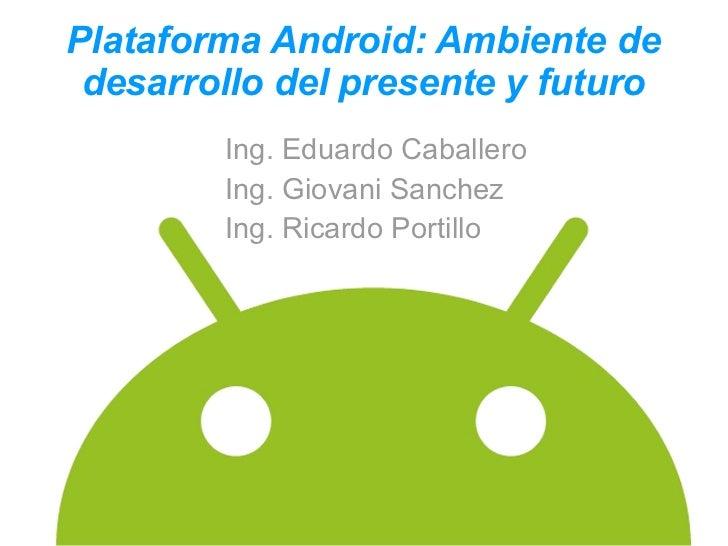 Plataforma Android: Ambiente de desarrollo del presente y futuro        Ing. Eduardo Caballero        Ing. Giovani Sanchez...