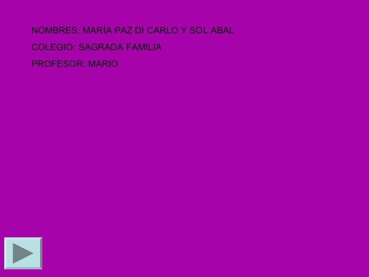 NOMBRES: MARÍA PAZ DI CARLO Y SOL ABALCOLEGIO: SAGRADA FAMILIAPROFESOR: MARIO