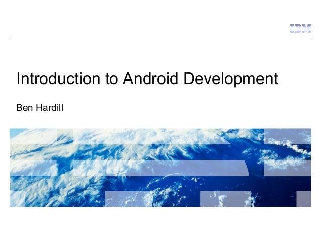 Introduction to Android DevelopmentBen Hardill                                  © 2009 IBM Corporation