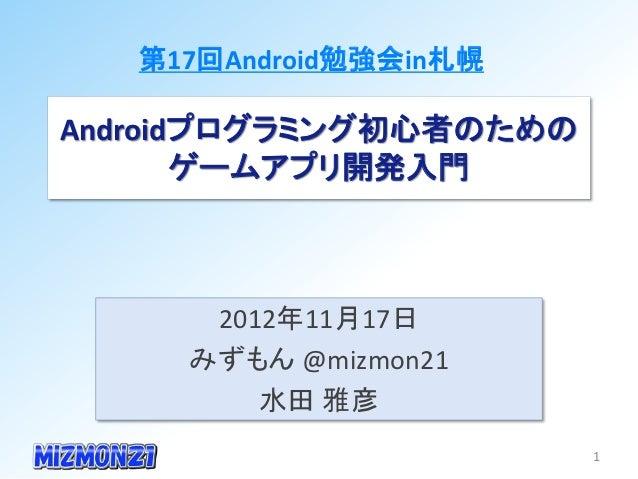 第17回Android勉強会in札幌Androidプログラミング初心者のための       ゲームアプリ開発入門      2012年11月17日     みずもん @mizmon21         水田 雅彦                ...