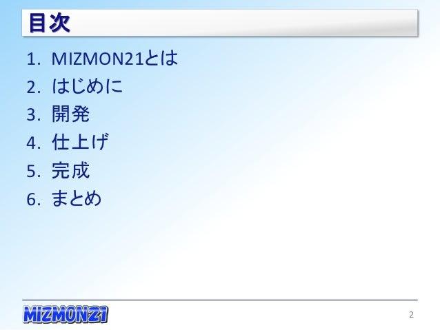 目次1.   MIZMON21とは2.   はじめに3.   開発4.   仕上げ5.   完成6.   まとめ                  2