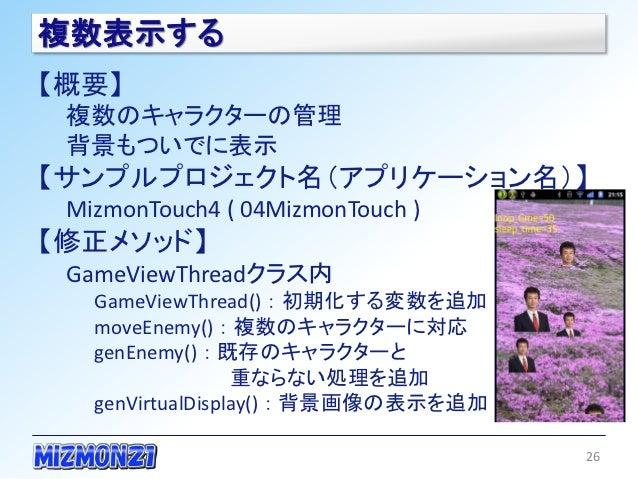 複数表示する【概要】 複数のキャラクターの管理 背景もついでに表示【サンプルプロジェクト名(アプリケーション名)】 MizmonTouch4 ( 04MizmonTouch )【修正メソッド】 GameViewThreadクラス内   Game...