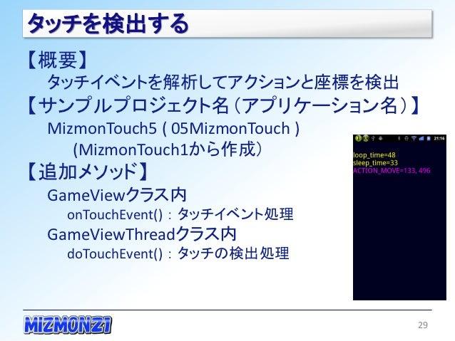 タッチを検出する【概要】 タッチイベントを解析してアクションと座標を検出【サンプルプロジェクト名(アプリケーション名)】 MizmonTouch5 ( 05MizmonTouch )    (MizmonTouch1から作成)【追加メソッド】 ...