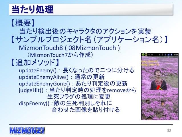 当たり処理【概要】 当たり検出後のキャラクタのアクションを実装【サンプルプロジェクト名(アプリケーション名)】 MizmonTouch8 ( 08MizmonTouch )   (MizmonTouch7から作成)【追加メソッド】 update...