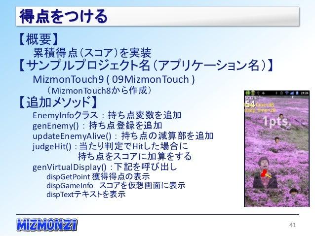 得点をつける【概要】 累積得点(スコア)を実装【サンプルプロジェクト名(アプリケーション名)】 MizmonTouch9 ( 09MizmonTouch )   (MizmonTouch8から作成)【追加メソッド】 EnemyInfoクラス :...