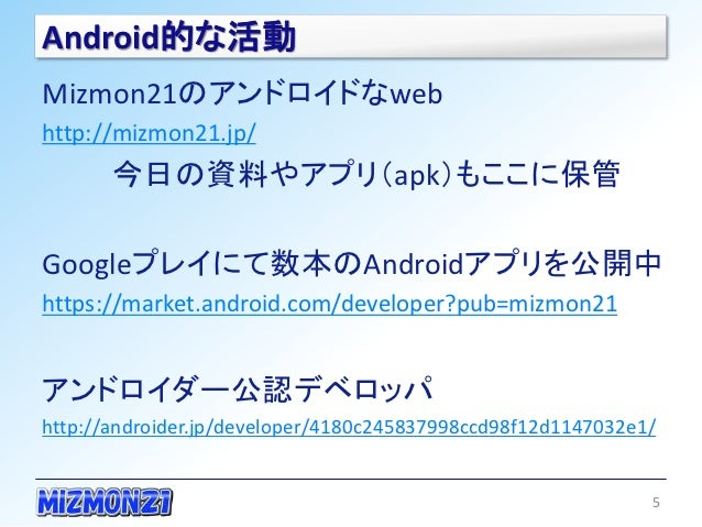 Android的な活動Mizmon21のアンドロイドなwebhttp://mizmon21.jp/       今日の資料やアプリ(apk)もここに保管Googleプレイにて数本のAndroidアプリを公開中https://market.and...