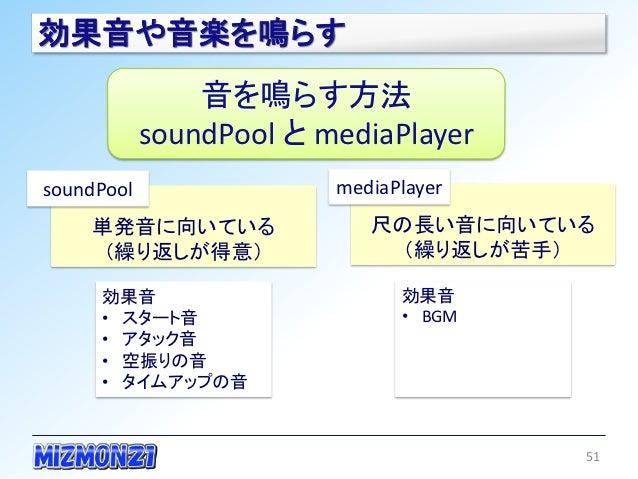 効果音や音楽を鳴らす                音を鳴らす方法            soundPool と mediaPlayersoundPool                mediaPlayer    単発音に向いている     ...