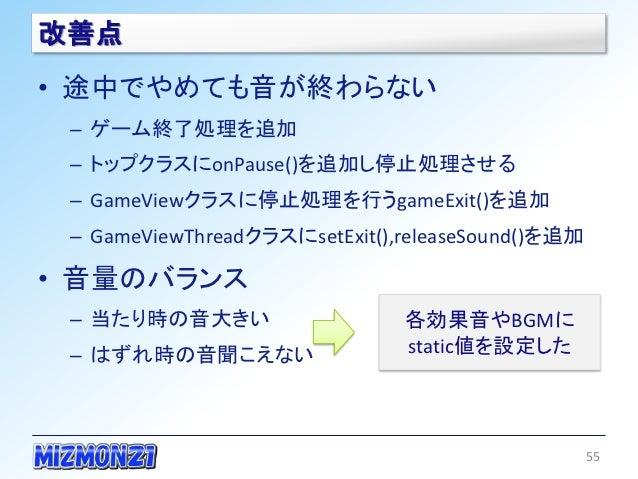 改善点• 途中でやめても音が終わらない – ゲーム終了処理を追加 – トップクラスにonPause()を追加し停止処理させる – GameViewクラスに停止処理を行うgameExit()を追加 – GameViewThreadクラスにsetE...