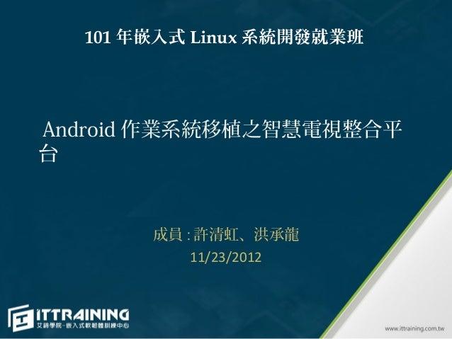 101 年嵌入式 Linux 系統開發就業班Android 作業系統移植之智慧電視整合平台       成員 : 許清虹、洪承龍           11/23/2012
