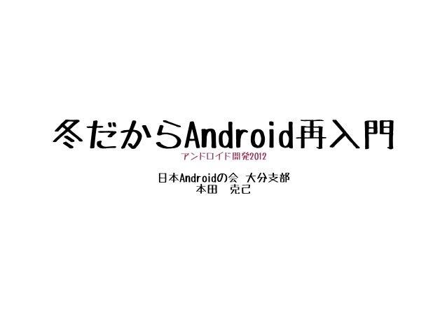 冬だからAndroid再入門      アンドロイド開発2012    日本Androidの会 大分支部         本田 克己