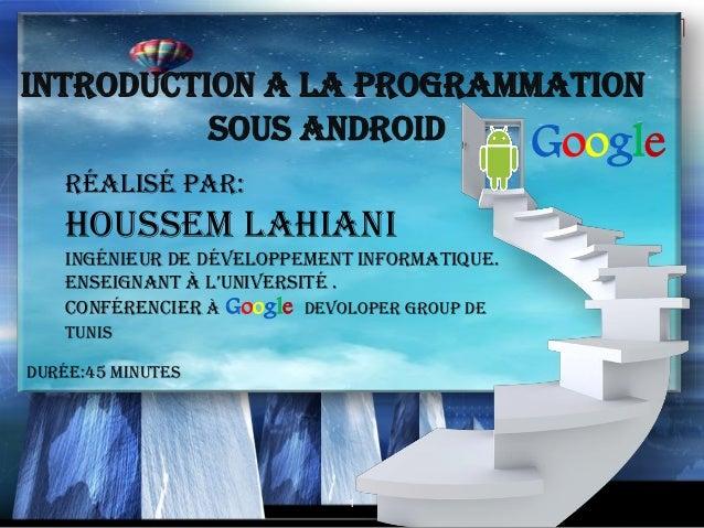 INTRODUCTION A LA PROGRAMMATION          SOUS ANDROID                                               Google    Réalisé par:...