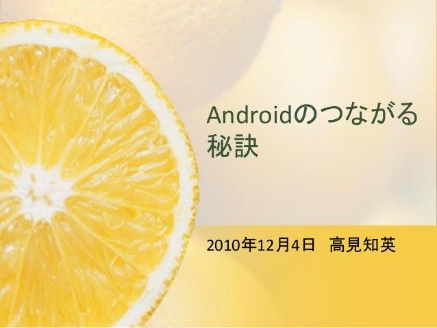 Androidのつながる 秘訣 2010年12月4日 高見知英
