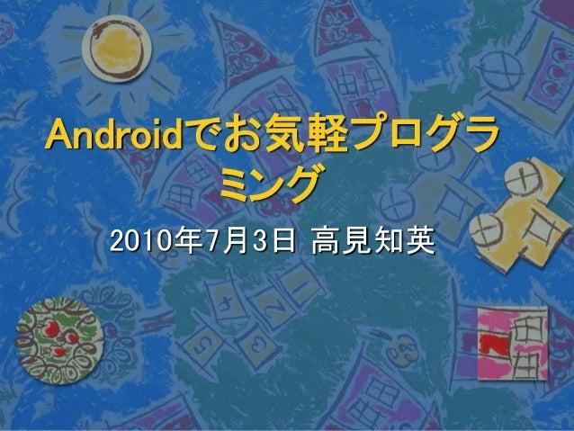 Androidでお気軽プログラ ミング 2010年7月3日 高見知英