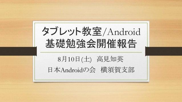 タブレット教室/Android 基礎勉強会開催報告 8月10日(土) 高見知英 日本Androidの会 横須賀支部