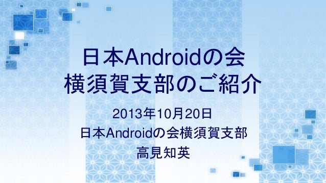 日本Androidの会 横須賀支部のご紹介 2013年10月20日 日本Androidの会横須賀支部 高見知英