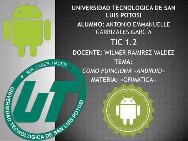 UNIVERSIDAD TECNOLOGICA DE SAN LUIS POTOSI ALUMNO: ANTONIO EMMANUELLE CARRIZALES GARCÍA  TIC 1.2 DOCENTE: WILMER RAMIREZ V...