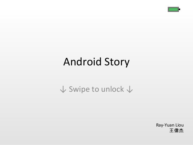 Android Story ↓ Swipe to unlock ↓  Ray-Yuan Liou 王偉杰