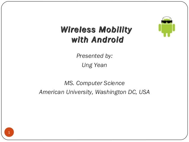 Wireless Mobility with Android Presented by: Ung Yean MS. Computer Science American University, Washington DC, USA  1