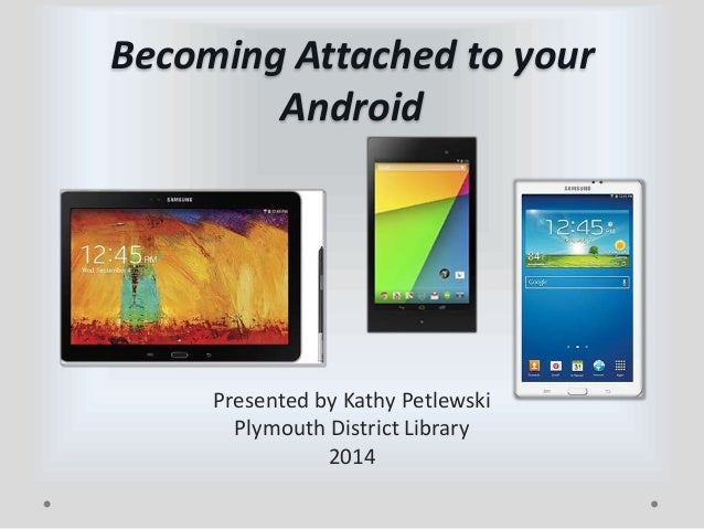 Becoming Attached to your Android  Presented by Kathy Petlewski Plymouth District Library 2014