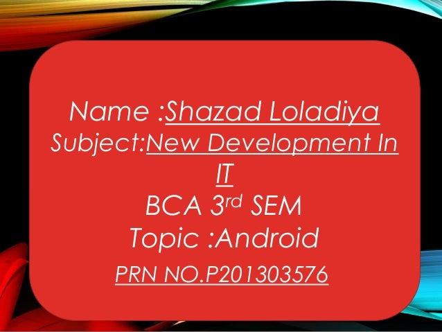 Name :Shazad Loladiya  Subject:New Development In  IT BCA 3rd SEM Topic :Android  PRN NO.P201303576